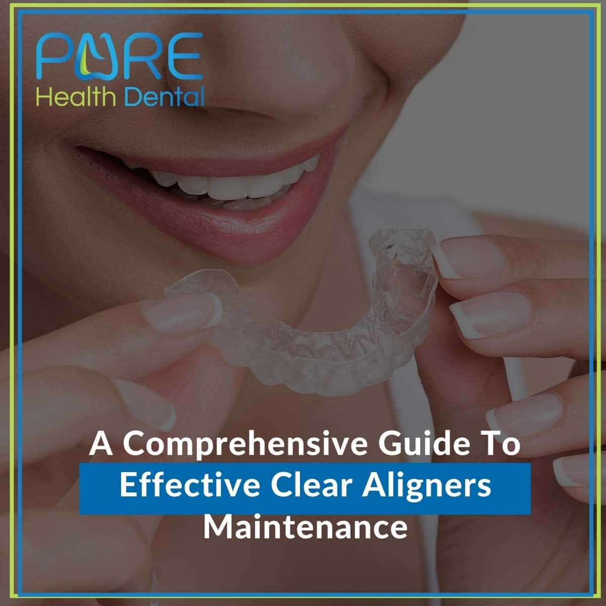 A Comprehensive Guide To Effective Clear Aligners Maintenance